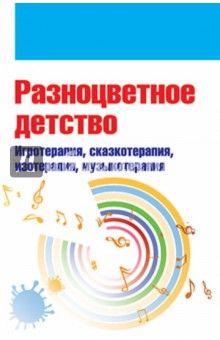 Свистунова, Горбунова, Мильке - Разноцветное детство. Игротерапия, сказкотерапия, изотерапия, музыкотерапия обложка книги