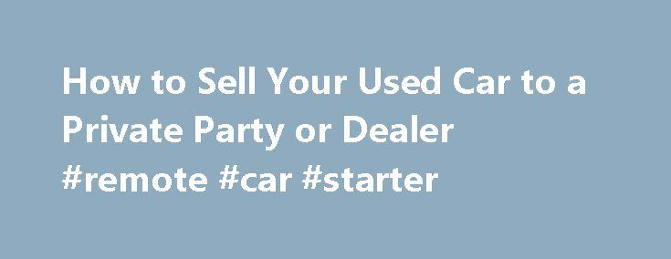 How to Sell Your Used Car to a Private Party or Dealer #remote #car #starter http://car-auto.remmont.com/how-to-sell-your-used-car-to-a-private-party-or-dealer-remote-car-starter/  #how to sell a car # Selling Your Car 1. The Basics When […]