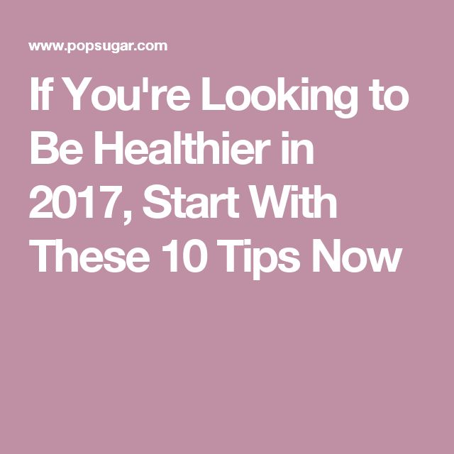 If You're Looking to Be Healthier in 2017, Start With These 10 Tips Now