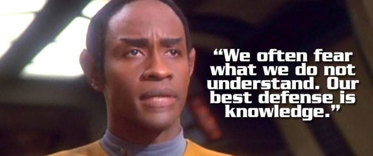 """We often fear what we do not understand. Our best defense is knowledge.""                                               ~Tuvok, Star Trek Voyager"