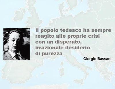 """""""Il popolo tedesco ha sempre reagito alle proprie crisi con un disperato, irrazionale desiderio di purezza.""""  Giorgio Bassani 1916 - 2000"""