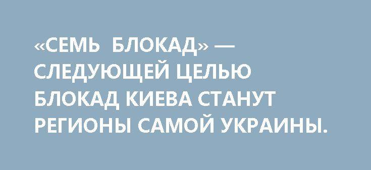 «СЕМЬ БЛОКАД» — СЛЕДУЮЩЕЙ ЦЕЛЬЮ БЛОКАД КИЕВА СТАНУТ РЕГИОНЫ САМОЙ УКРАИНЫ. http://rusdozor.ru/2017/04/30/sem-blokad-sleduyushhej-celyu-blokad-kieva-stanut-regiony-samoj-ukrainy/  Украина объявляет блокаду ЛДНР. Теряет прибыли и бюджетные поступления — первая часть Марлезонского гопака на граблях исполнена, вторая — разрыв информационных контактов, третья — отключение электроэнергии и воды. Сколько ни пытается чубатая голова забодать Донбасс, но, похоже, что раньше от ...