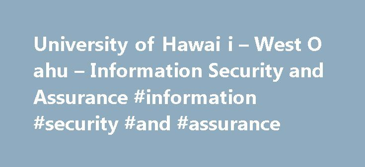 University of Hawai i – West O ahu – Information Security and Assurance #information #security #and #assurance http://claim.nef2.com/university-of-hawai-i-west-o-ahu-information-security-and-assurance-information-security-and-assurance/  # Information Security and Assurance PROGRAM INFORMATION The Bachelor of Applied Science with a concentration in Information Security and Assurance (BAS-ISA) degree program is the first of its kind at a public institution in Hawai'i and the Pacific. In…