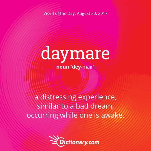Dictionary.com's Word of the Day - daymare - a distressing experience, similar to a bad dream, occurring while one is awake.