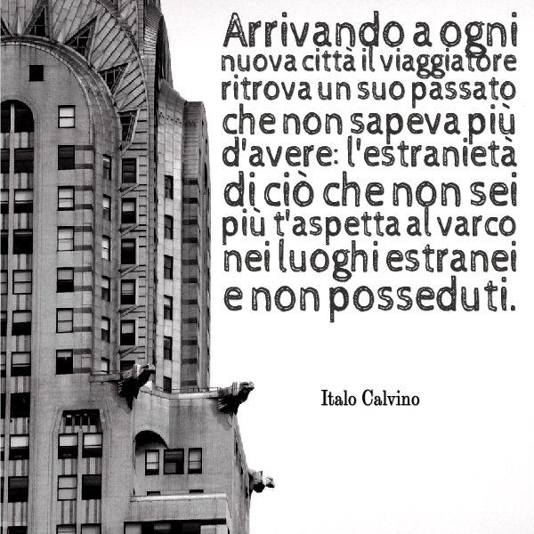 """""""Arrivando a ogni nuova città il viaggiatore ritrova un suo passato che non sapeva più d'avere: l'estranietà di ciò che non sei più  t'aspetta al varco nei luoghi estranei e non posseduti."""" Italo Calvino   #ituoiluoghi #quote #itineranda #citazioni #viaggio #travel #scrittori #writer #calvino"""