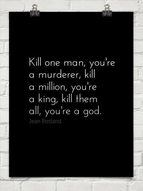 Kill one man, you're a murderer, kill a million, you're a king, kill them all, you're a god. --Jean Rostand