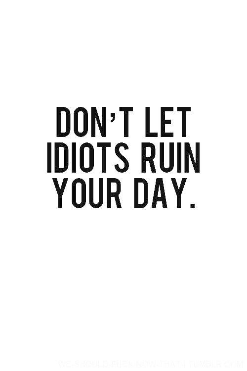 No one is an idiot but some certainly behave that way. try not to let those peeps ruin your day. in-fact, love them anyway. Sarah