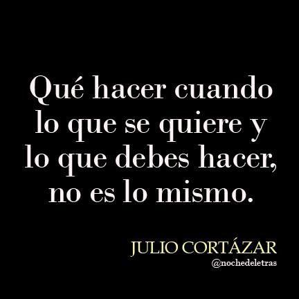 Qué hacer cuando lo que se quiere y lo que debes hacer, no es lo mismo. #frases #citas #JulioCortazar