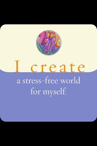 I create a stress-free world for myself. ~Louise Hay