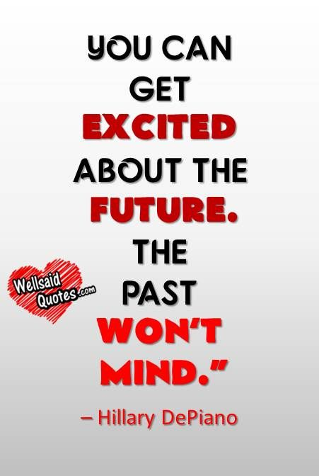 YOU CAN GET EXCITED ABOUT THE FUTURE. THE PAST WON'T MIND ...