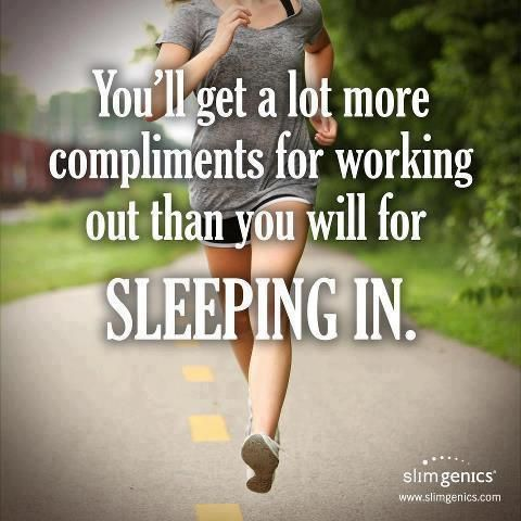 You'll get a lot more compliments for working out than you will for sleeping in!! Get out of bed and workout!!
