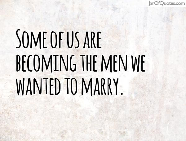 Some of us are becoming the men we wanted to marry.