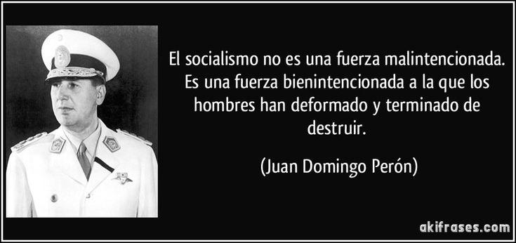 El socialismo no es una fuerza malintencionada. Es una fuerza bienintencionada a la que los hombres han deformado y terminado de destruir. (Juan Domingo Perón)