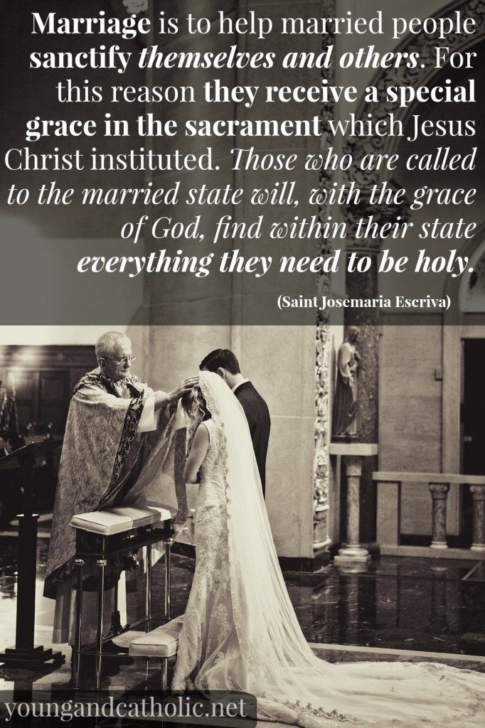 """Marriage is to help married people sanctify themselves and others. For this reason they receive a special grace in the Sacrament which Jesus Christ instituted. Those who are called to the married state will, with the grace of God, find within their state everything they need to be holy."" - St. Josemaria Escriva"
