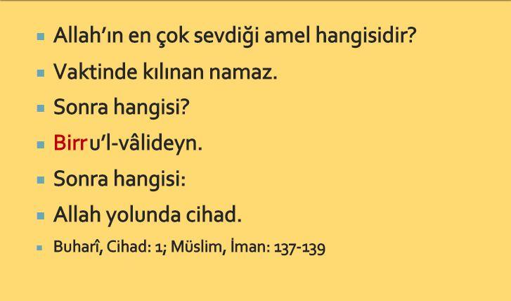 Allah'ın en çok sevdiği amel hangisidir? Vaktinde kılınan namaz. Sonra hangisi? Birru'l-vâlideyn. Sonra hangisi: Allah yolunda cihad. Buharî, Cihad: 1; Müslim, İman: #birhadis