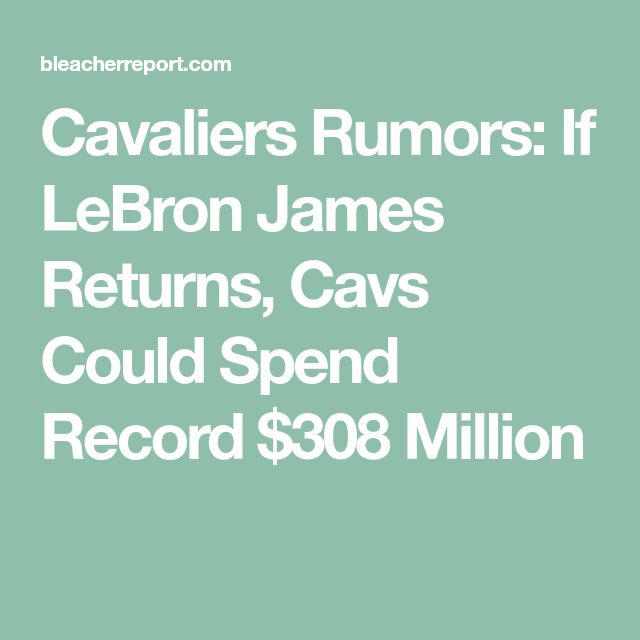 Cavaliers Rumors: If LeBron James Returns, Cavs Could Spend Record $308 Million