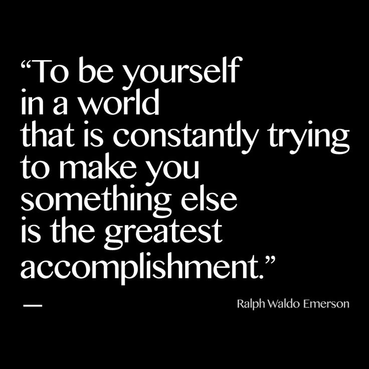 ''To be yourself in a world that is constantly trying to make you something else is the greatest accomplishment.'' - Ralph Waldo Emerson.