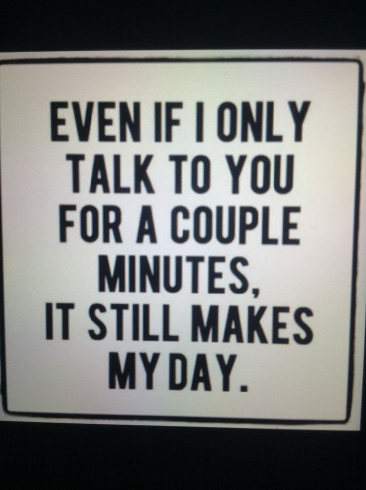 Even if I talk to you for a couple minutes, it still makes my day.