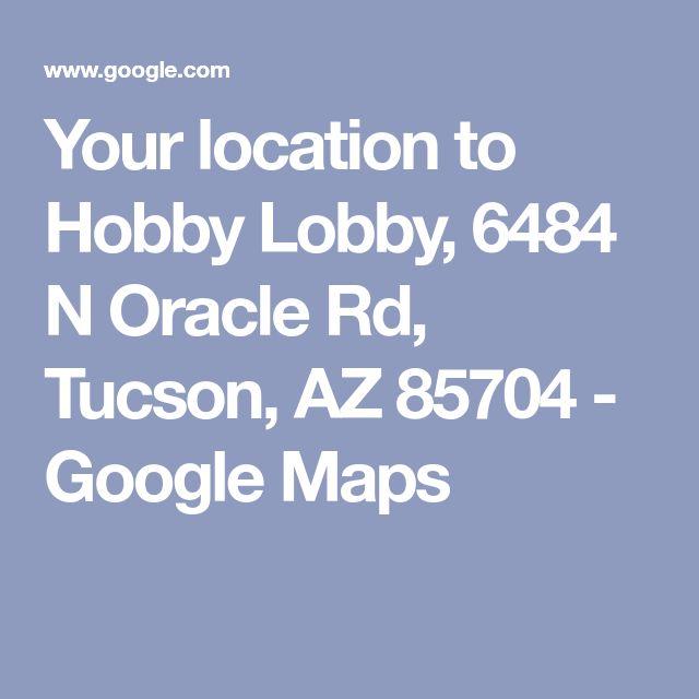 Your Location To Hobby Lobby 6484 N Oracle Rd Tucson Az 85704 Google Maps Google Maps Map Google