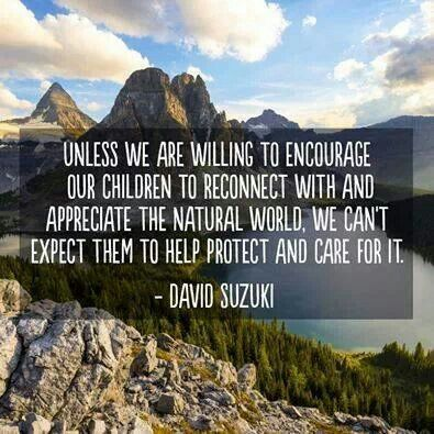 Unless we are willing to encourage our children to reconect with and appreciate the natural world, we can't expect them to help protect and care for it.~David Suzuki