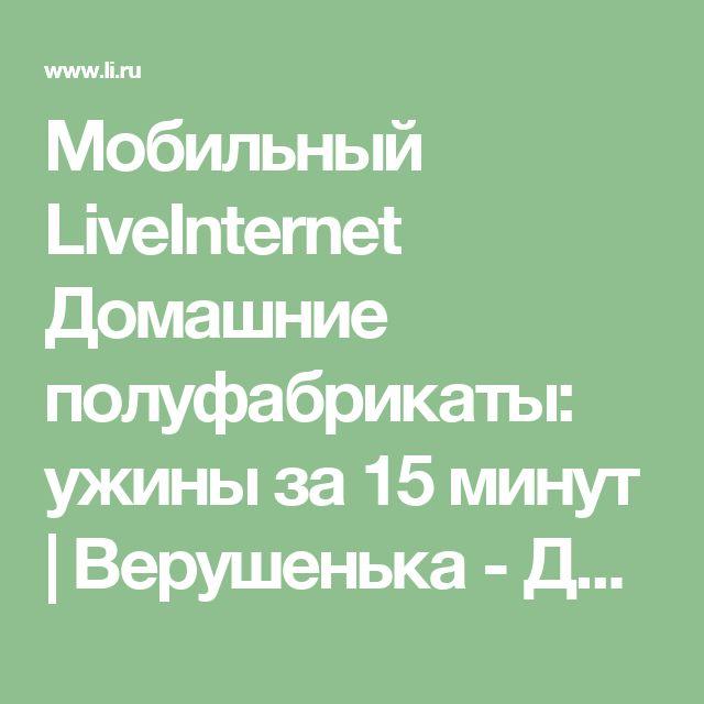 Мобильный LiveInternet Домашние полуфабрикаты: ужины за 15 минут   Верушенька - Дневник Верушенька  