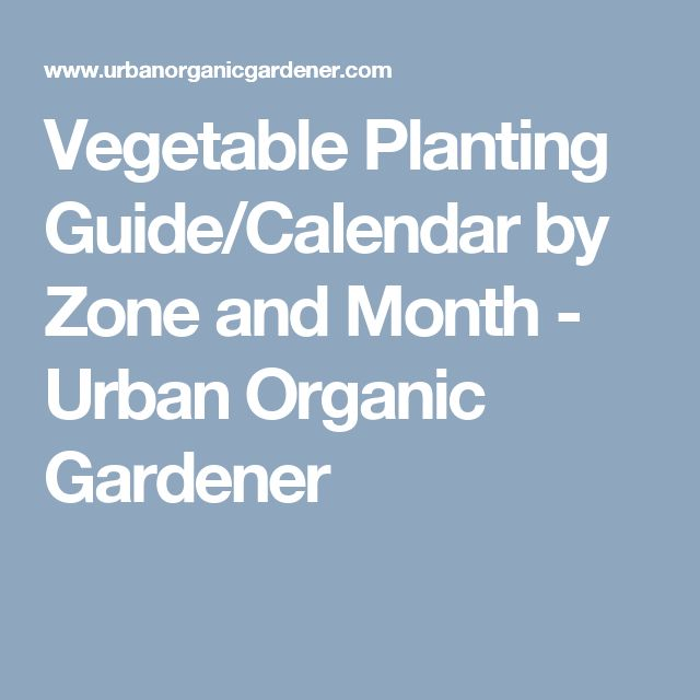 Vegetable Planting Guide/Calendar by Zone and Month - Urban Organic Gardener