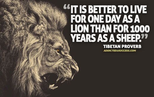 It is better to live for one day as a lion than for 1000 years as a sheep. - Tibetan Proverb