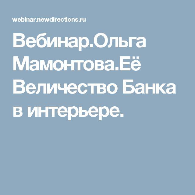 Вебинар.Ольга Мамонтова.Её Величество Банка в интерьере.