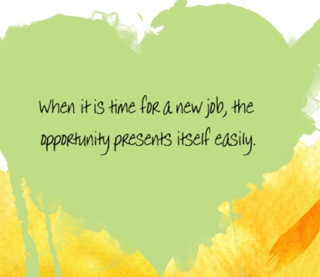 When it is time for a new job, opportunity presents itself easily. ~Louise Hay