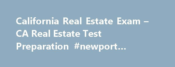 California Real Estate Exam – CA Real Estate Test Preparation #newport #beach #real #estate http://real-estate.remmont.com/california-real-estate-exam-ca-real-estate-test-preparation-newport-beach-real-estate/  #real estate california # Pass Your California Real Estate License Exam the First Time – Guaranteed! Or Get 100% of Your Money Back! Only $69.00 Did you know that in California, of all the hopeful real estate license candidates like you who enter the licensing exam on test day, less…