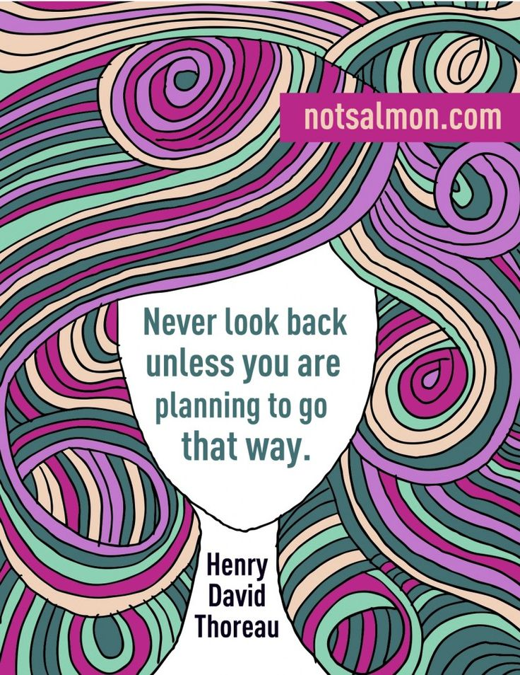 Never look back unless you're planning to go that way. -Henry David Thoreau