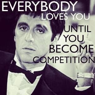 Love Al Pacino! Quote; Everybody loves you until you become competition