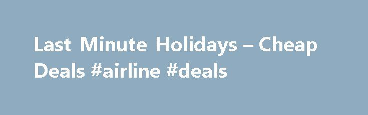 Last Minute Holidays – Cheap Deals #airline #deals http://travel.nef2.com/last-minute-holidays-cheap-deals-airline-deals/  #lastminute travel # Last Minute Holidays Book last minute holidays, set off as soon as tomorrow. If you are looking for a last minute holiday, then look no further. Unlike most internet travel website kasbah.com really can offer last minute holidays at bargin prices. With the very latest prices, and a fantastic range ensures you […]