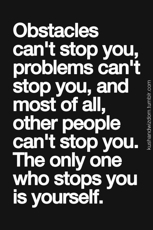 The only one who stops you is yourself.