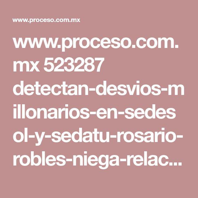 www.proceso.com.mx 523287 detectan-desvios-millonarios-en-sedesol-y-sedatu-rosario-robles-niega-relacion-con-empresas-fantasma