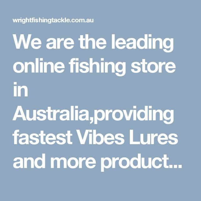 We are the leading online fishing store in Australia,providing fastest Vibes Lures and more products for you buy online order with best prices. Fishing Tackle is your one-stop destination for all fishing tackle equipments.  Visit here: http://wrightfishingtackle.com.au/
