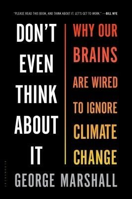 """Don't Even Think about It: Why Our Brains Are Wired to Ignore Climate Change by George Marshall. """"Don t Even Think About It """"is both about climate change and about the qualities that make us human and how we can deal with the greatest challenge we have ever faced."""