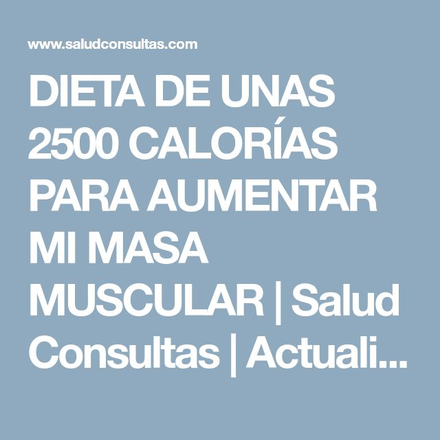 DIETA DE UNAS 2500 CALORÍAS PARA AUMENTAR MI MASA MUSCULAR | Salud Consultas | Actualidad de Salud, Bienestar y Nutrición