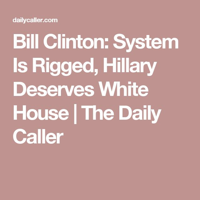 Bill Clinton: System Is Rigged, Hillary Deserves White House | The Daily Caller