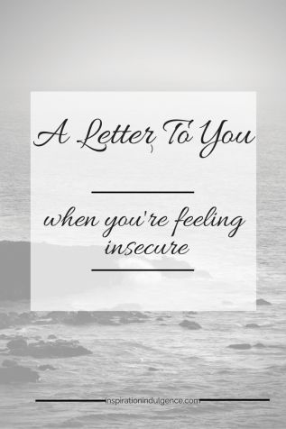 A Letter to You When You're Feeling Insecure | Inspiration Indulgence