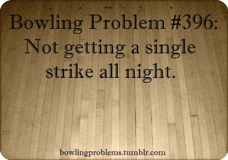 Bowling Problems #396... not getting a single stroke all night. :(