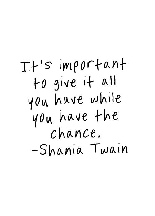 Shania Twain: It's important to give it all you got while you have the chance