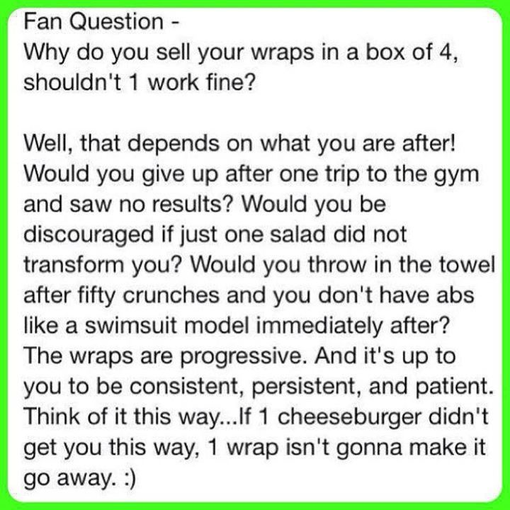 FAQ! Will only 1 wrap work? A full treatment is 4 wraps. Only $59 at loyal customer pricing. I encourage all of my customers to get at least 4 wraps on each problem area. Be patient and keep wrapping!   Get them on my website: >> www.wrappingthetownskinny.com << Call/Text 918-406-2941 Email info@wrappingthetownskinny.com