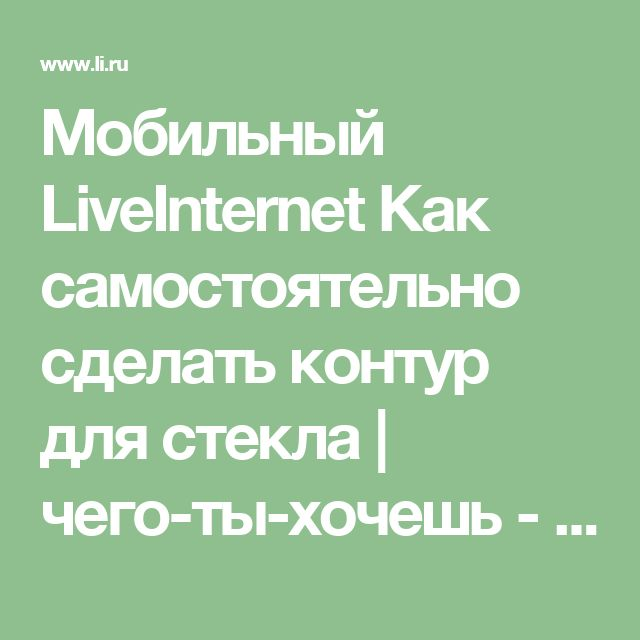 Мобильный LiveInternet Как самостоятельно сделать контур для стекла | чего-ты-хочешь - Дневник чего-ты-хочешь |