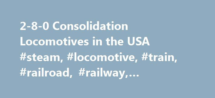 """2-8-0 Consolidation Locomotives in the USA #steam, #locomotive, #train, #railroad, #railway, #museum, #historical, #society http://montana.remmont.com/2-8-0-consolidation-locomotives-in-the-usa-steam-locomotive-train-railroad-railway-museum-historical-society/  # 2-8-0 """"Consolidation"""" Locomotives in the USA The first 2-8-0 was built by Matthias Baldwin in 1866. The locomotive was named """"Consolidation"""" in honor of the recent consolidation of the Beaver Meadow, Penn Haven & White Haven and…"""