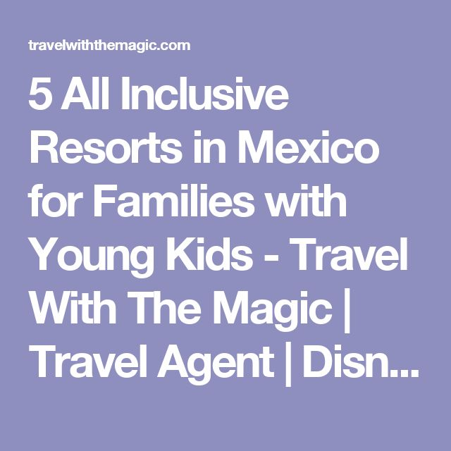 5 All Inclusive Resorts in Mexico for Families with Young Kids - Travel With The Magic | Travel Agent | Disney Vacations