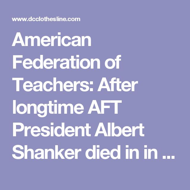 "American Federation of Teachers: After longtime AFT President Albert Shanker died in in 1997, he was succeeded by Sandra Feldman, who slowly ""re-branded"" the union, allying it with some of the most powerful left-wing elements of the New Labor Movement. When Feldman died in 2004, Edward McElroy took her place, followed by Randi Weingarten in 2008. All of them kept the union on the leftward course it had adopted in its post-Shanker period."