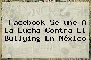 http://tecnoautos.com/wp-content/uploads/imagenes/tendencias/thumbs/facebook-se-une-a-la-lucha-contra-el-bullying-en-mexico.jpg une. Facebook se une a la lucha contra el bullying en México, Enlaces, Imágenes, Videos y Tweets - http://tecnoautos.com/actualidad/une-facebook-se-une-a-la-lucha-contra-el-bullying-en-mexico/