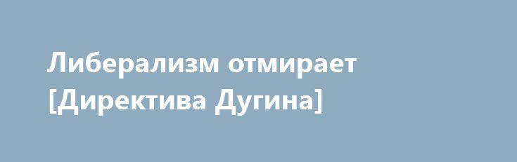 Либерализм отмирает [Директива Дугина] http://rusdozor.ru/2016/09/29/liberalizm-otmiraet-direktiva-dugina/  Либерализм отмирает [Директива Дугина]