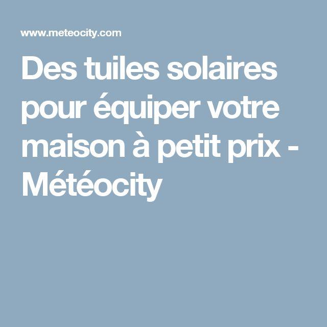 Des tuiles solaires pour équiper votre maison à petit prix - Météocity